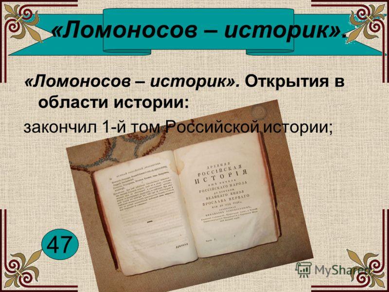 «Ломоносов – историк». «Ломоносов – историк». Открытия в области истории: закончил 1-й том Российской истории; 47