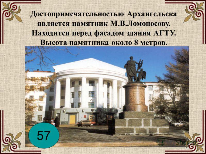 Достопримечательностью Архангельска является памятник М.В.Ломоносову. Находится перед фасадом здания АГТУ. Высота памятника около 8 метров. 57