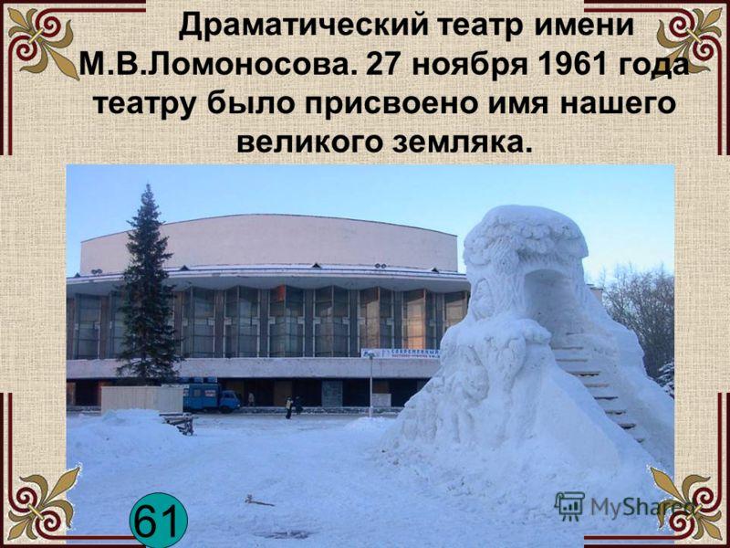 Драматический театр имени М.В.Ломоносова. 27 ноября 1961 года театру было присвоено имя нашего великого земляка. 61