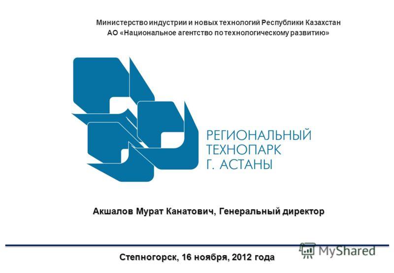Министерство индустрии и новых технологий Республики Казахстан АО «Национальное агентство по технологическому развитию» Степногорск, 16 ноября, 2012 года Акшалов Мурат Канатович, Генеральный директор