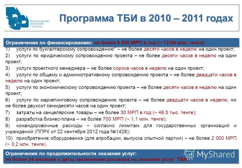 Программа ТБИ в 2010 – 2011 годах Программа ТБИ в 2010 – 2011 годах Ограничения по финансированию: не более 8 000 МРП в год (~ 12,99 млн. тенге) 1)услуги по бухгалтерскому сопровождению* – не более десяти часов в неделю на один проект; 2)услуги по юр