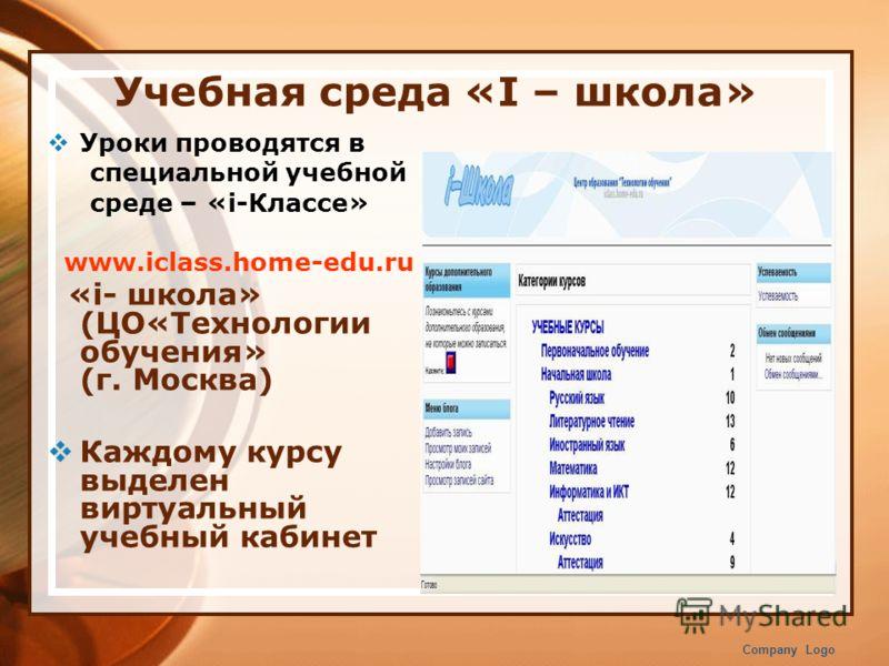 Учебная среда «I – школа» Уроки проводятся в специальной учебной среде – «i-Классе» www.iclass.home-edu.ru «i- школа» (ЦО«Технологии обучения» (г. Москва) Каждому курсу выделен виртуальный учебный кабинет Company Logo