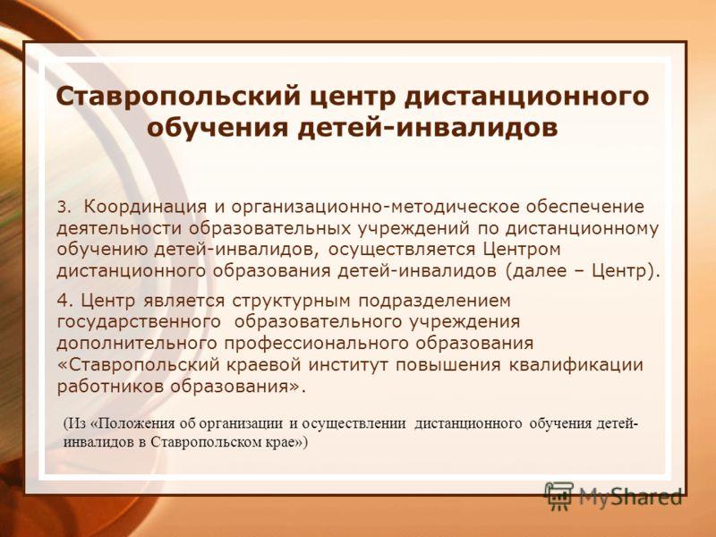 Ставропольский центр дистанционного обучения детей-инвалидов 3. Координация и организационно-методическое обеспечение деятельности образовательных учреждений по дистанционному обучению детей-инвалидов, осуществляется Центром дистанционного образовани