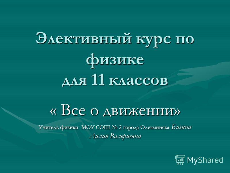 Элективный курс по физике для 11 классов « Все о движении» Учитель физики МОУ СОШ 2 города Олекминска Бизина Лилия Валериевна