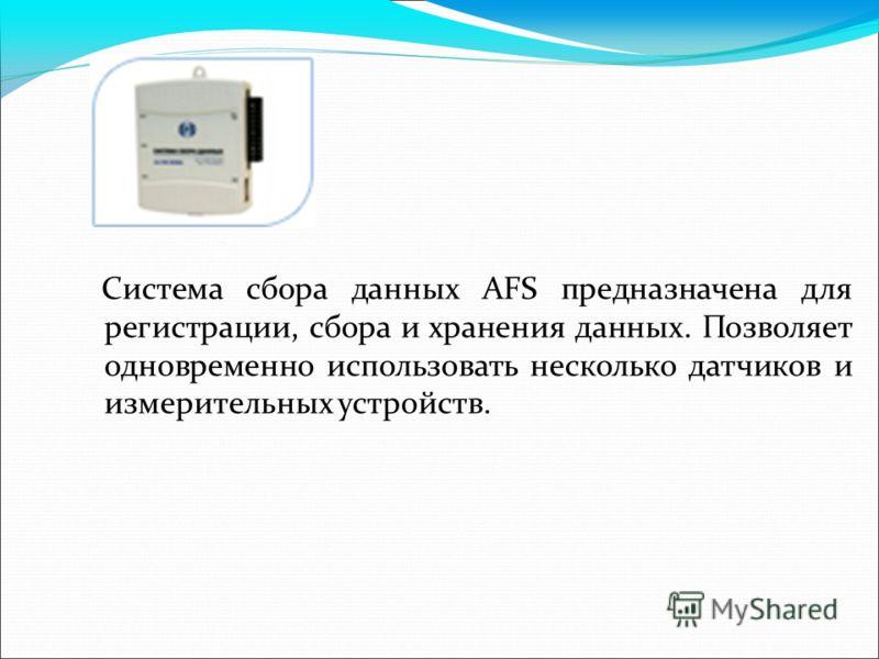 Система сбора данных AFS предназначена для регистрации, сбора и хранения данных. Позволяет одновременно использовать несколько датчиков и измерительных устройств.