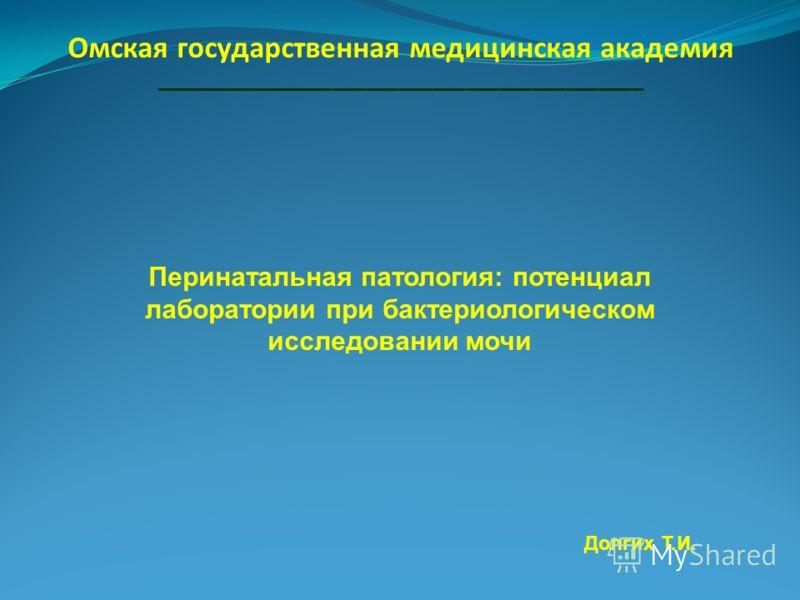 Омская государственная медицинская академия ____________________________________________ Перинатальная патология: потенциал лаборатории при бактериологическом исследовании мочи Долгих Т.И.