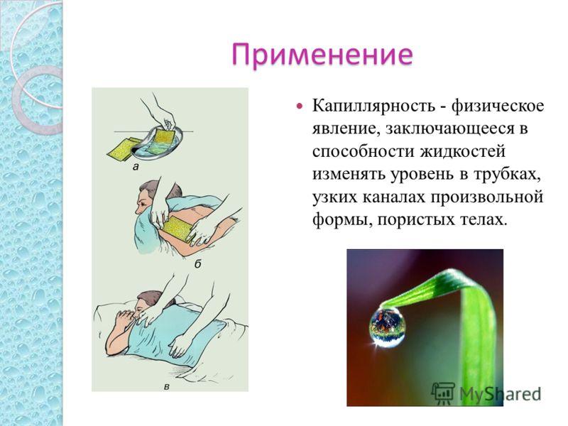 Применение Капиллярность - физическое явление, заключающееся в способности жидкостей изменять уровень в трубках, узких каналах произвольной формы, пористых телах.