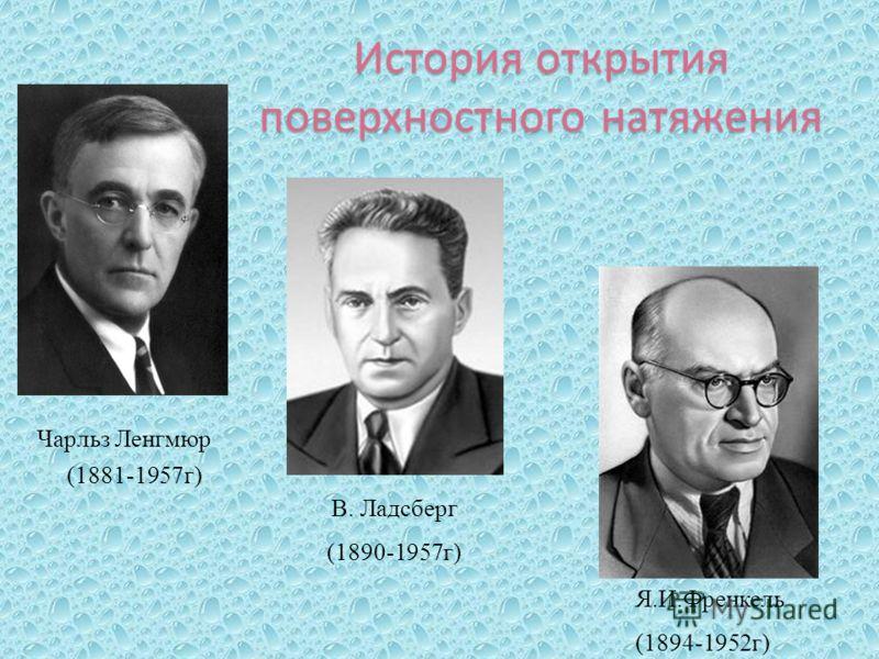 История открытия поверхностного натяжения Чарльз Ленгмюр (1881-1957г) В. Ладсберг (1890-1957г) Я.И.Френкель (1894-1952г)