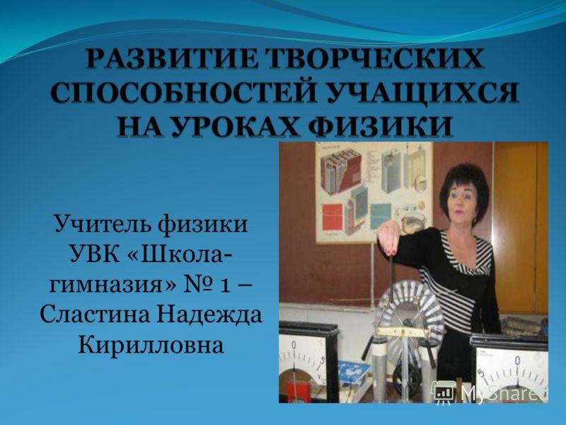 Учитель физики УВК «Школа- гимназия» 1 – Сластина Надежда Кирилловна