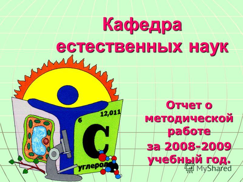 Кафедра естественных наук Отчет о методической работе за 2008-2009 учебный год.