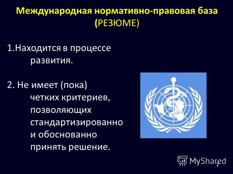 Международная нормативно-правовая база (РЕЗЮМЕ) 1.Находится в процессе развития. 2. Не имеет (пока) четких критериев, позволяющих стандартизированно и обоснованно принять решение. 7