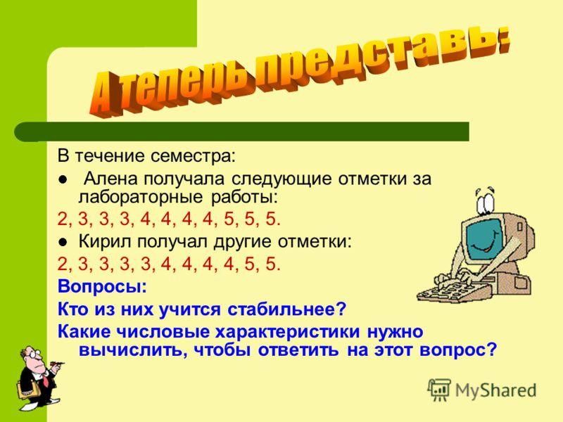 В течение семестра: Алена получала следующие отметки за лабораторные работы: 2, 3, 3, 3, 4, 4, 4, 4, 5, 5, 5. Кирил получал другие отметки: 2, 3, 3, 3, 3, 4, 4, 4, 4, 5, 5. Вопросы: Кто из них учится стабильнее? Какие числовые характеристики нужно вы