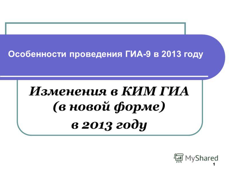 1 Особенности проведения ГИА-9 в 2013 году Изменения в КИМ ГИА (в новой форме) в 2013 году