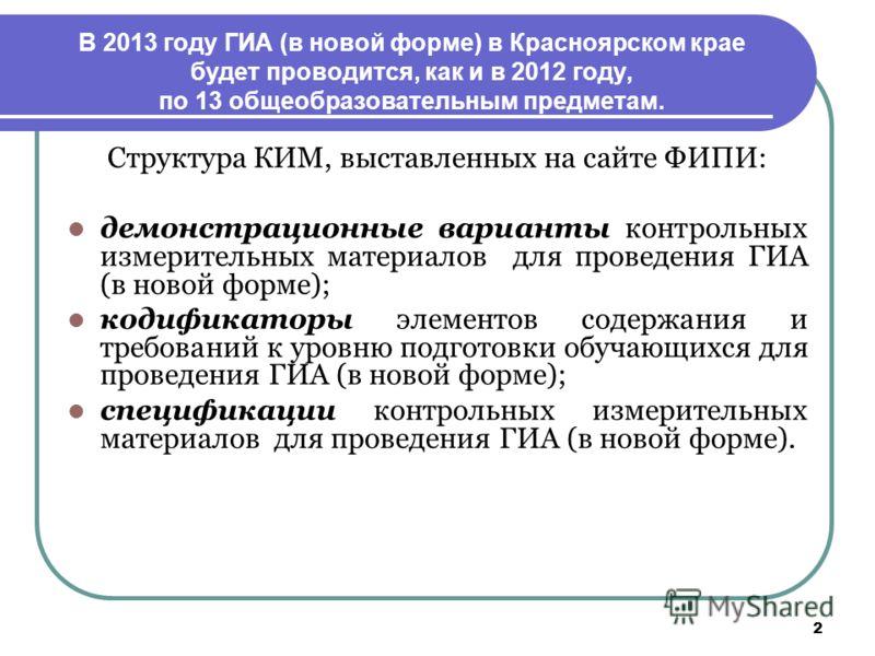 2 В 2013 году ГИА (в новой форме) в Красноярском крае будет проводится, как и в 2012 году, по 13 общеобразовательным предметам. Структура КИМ, выставленных на сайте ФИПИ: демонстрационные варианты контрольных измерительных материалов для проведения Г