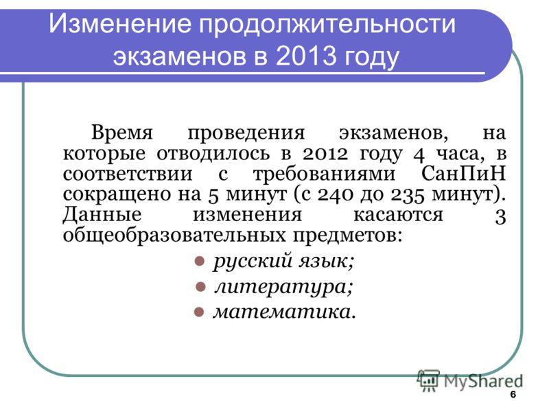 6 Изменение продолжительности экзаменов в 2013 году Время проведения экзаменов, на которые отводилось в 2012 году 4 часа, в соответствии с требованиями СанПиН сокращено на 5 минут (с 240 до 235 минут). Данные изменения касаются 3 общеобразовательных