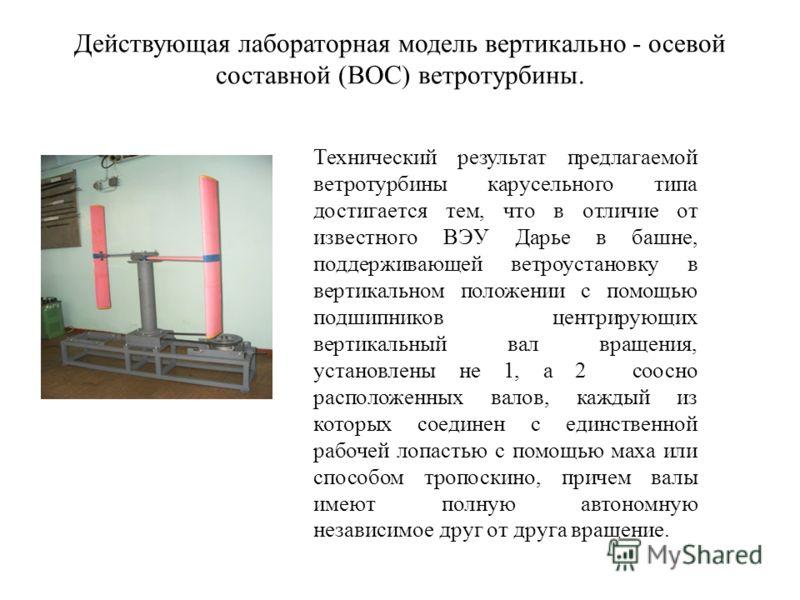 Действующая лабораторная модель вертикально - осевой составной (ВОС) ветротурбины. Технический результат предлагаемой ветротурбины карусельного типа достигается тем, что в отличие от известного ВЭУ Дарье в башне, поддерживающей ветроустановку в верти
