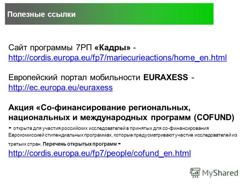 Полезные ссылки Сайт программы 7РП «Кадры» - http://cordis.europa.eu/fp7/mariecurieactions/home_en.html http://cordis.europa.eu/fp7/mariecurieactions/home_en.html Европейский портал мобильности EURAXESS - http://ec.europa.eu/euraxess http://ec.europa