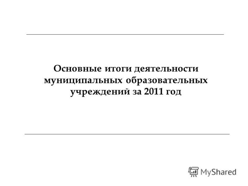 Основные итоги деятельности муниципальных образовательных учреждений за 2011 год