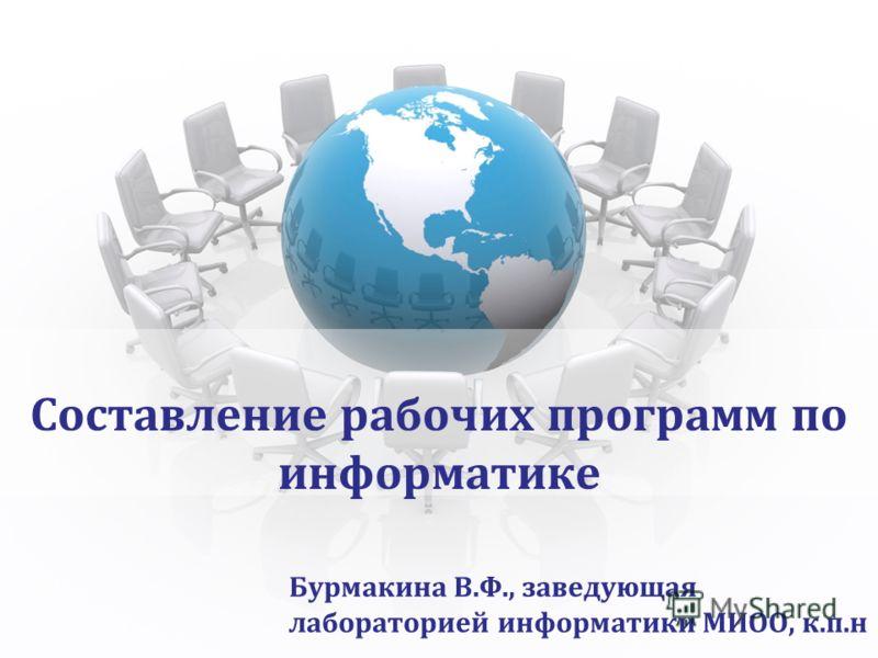 Составление рабочих программ по информатике Бурмакина В.Ф., заведующая лабораторией информатики МИОО, к.п.н