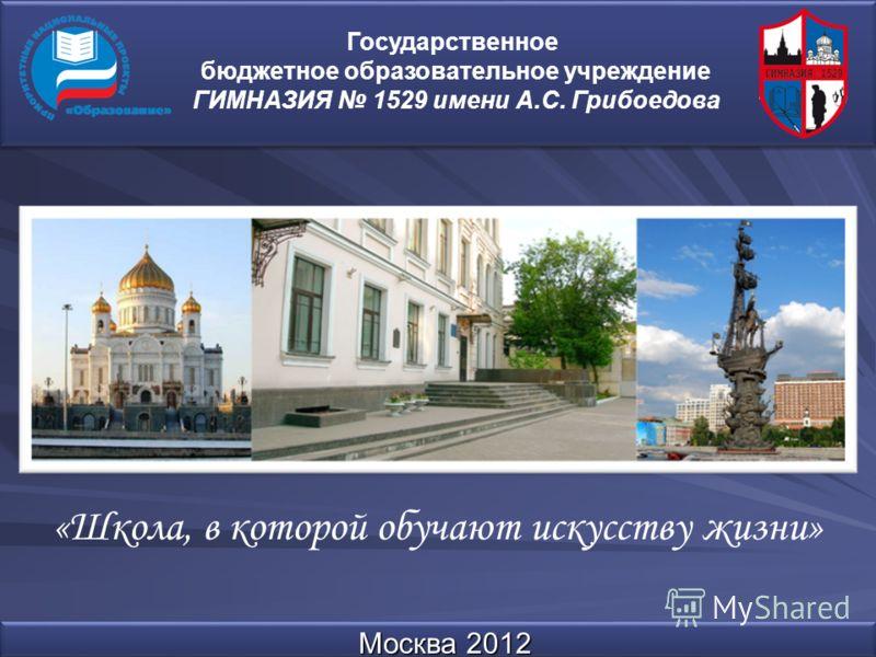 Москва 2012 Государственное бюджетное образовательное учреждение ГИМНАЗИЯ 1529 имени А.С. Грибоедова «Школа, в которой обучают искусству жизни»