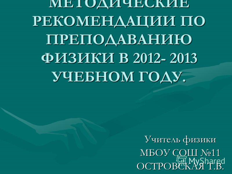 МЕТОДИЧЕСКИЕ РЕКОМЕНДАЦИИ ПО ПРЕПОДАВАНИЮ ФИЗИКИ В 2012- 2013 УЧЕБНОМ ГОДУ. Учитель физики МБОУ СОШ 11 ОСТРОВСКАЯ Т.В.