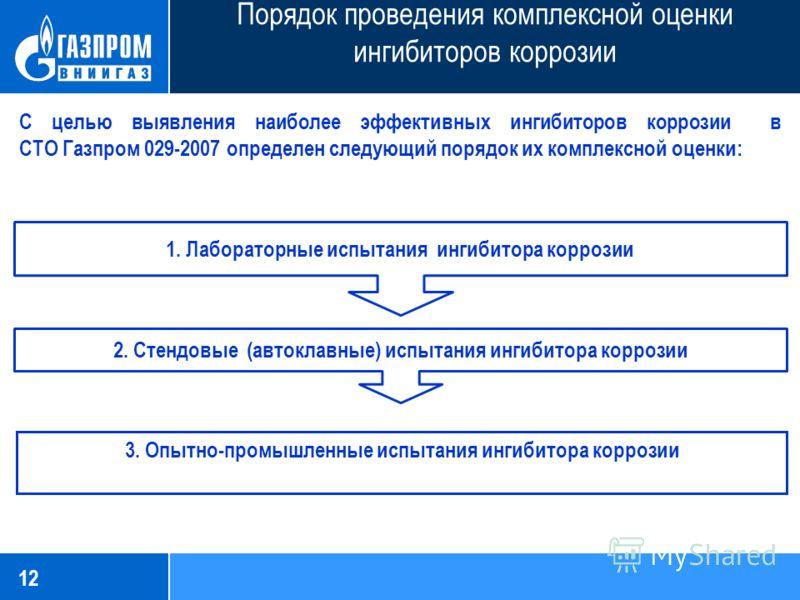 12 Порядок проведения комплексной оценки ингибиторов коррозии С целью выявления наиболее эффективных ингибиторов коррозии в СТО Газпром 029-2007 определен следующий порядок их комплексной оценки: 1. Лабораторные испытания ингибитора коррозии 2. Стенд