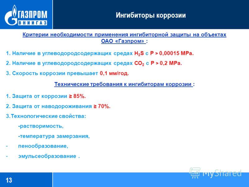 13 Ингибиторы коррозии Критерии необходимости применения ингибиторной защиты на объектах ОАО «Газпром» : 1. Наличие в углеводородсодержащих средах H 2 S с Р > 0,00015 МРа. 2. Наличие в углеводородсодержащих средах СО 2 с Р > 0,2 МРа. 3. Скорость корр