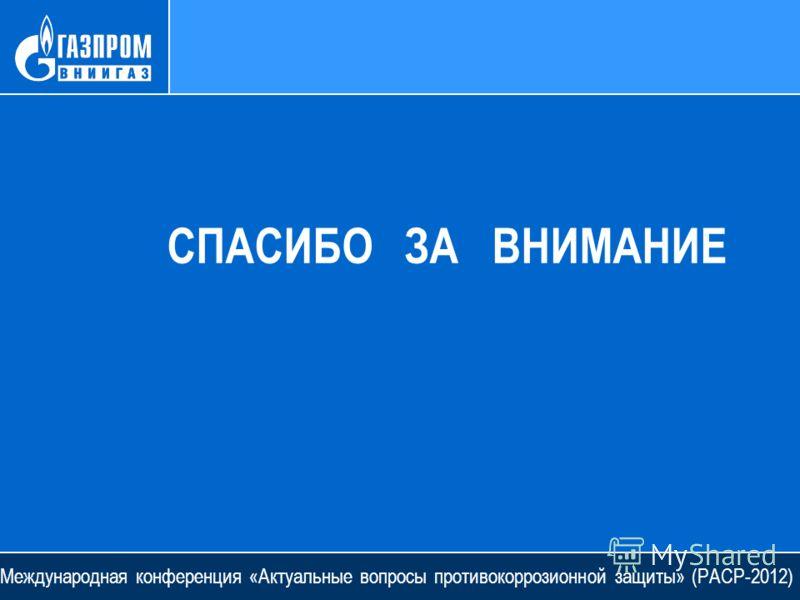 СПАСИБО ЗА ВНИМАНИЕ Международная конференция «Актуальные вопросы противокоррозионной защиты» (РАСР-2012)