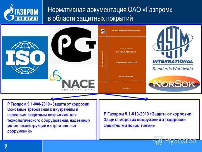 2 Нормативная документация ОАО «Газпром» в области защитных покрытий Р Газпром 9.1-008-2010 «Защита от коррозии. Основные требования к внутренним и наружным защитным покрытиям для технологического оборудования, надземных металлоконструкций и строител