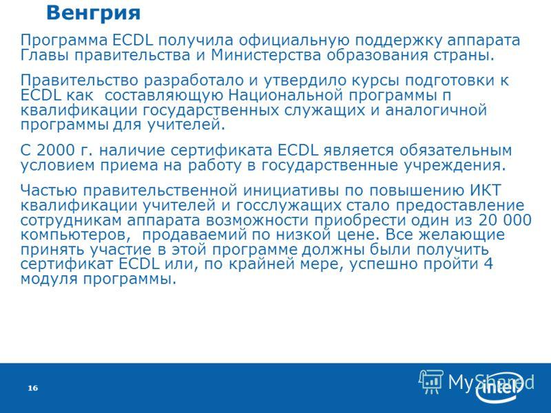 16 Венгрия Программа ECDL получила официальную поддержку аппарата Главы правительства и Министерства образования страны. Правительство разработало и утвердило курсы подготовки к ECDL как составляющую Национальной программы п квалификации государствен