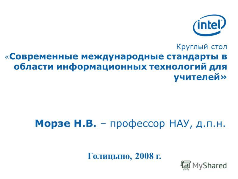 Круглый стол « Современные международные стандарты в области информационных технологий для учителей» Морзе Н.В. – профессор НАУ, д.п.н. Голицыно, 2008 г.