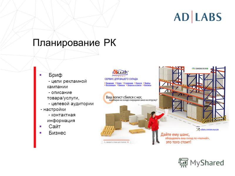 Планирование РК Бриф - цели рекламной кампании - описание товара/услуги, - целевой аудитории - настройки - контактная информация Сайт Бизнес