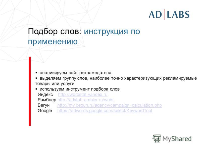 Подбор слов: инструкция по применению анализируем сайт рекламодателя выделяем группу слов, наиболее точно характеризующих рекламируемые товары или услуги используем инструмент подбора слов Яндекс http://wordstat.yandex.ruhttp://wordstat.yandex.ru Рам