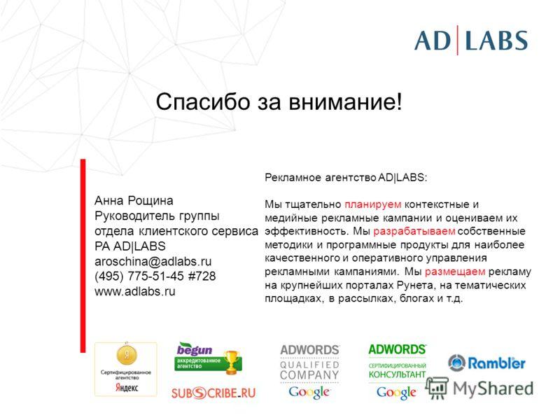 Спасибо за внимание! Анна Рощина Руководитель группы отдела клиентского сервиса РА AD|LABS aroschina@adlabs.ru (495) 775-51-45 #728 www.adlabs.ru Рекламное агентство AD|LABS: Мы тщательно планируем контекстные и медийные рекламные кампании и оценивае