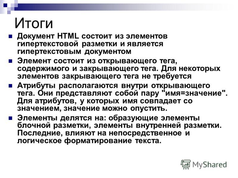 Итоги Документ HTML состоит из элементов гипертекстовой разметки и является гипертекстовым документом Элемент состоит из открывающего тега, содержимого и закрывающего тега. Для некоторых элементов закрывающего тега не требуется Атрибуты располагаются