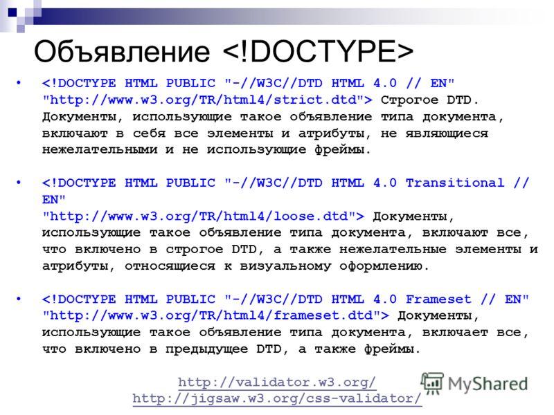 Объявление Строгое DTD. Документы, использующие такое объявление типа документа, включают в себя все элементы и атрибуты, не являющиеся нежелательными и не использующие фреймы. Документы, использующие такое объявление типа документа, включают все, чт