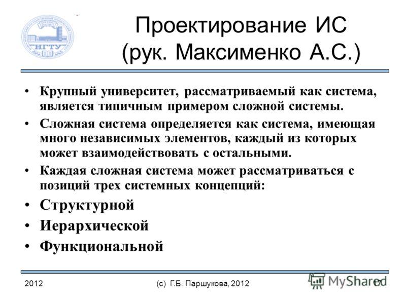 2012(с) Г.Б. Паршукова, 2012 Проектирование ИС (рук. Максименко А.С.) Крупный университет, рассматриваемый как система, является типичным примером сложной системы. Сложная система определяется как система, имеющая много независимых элементов, каждый