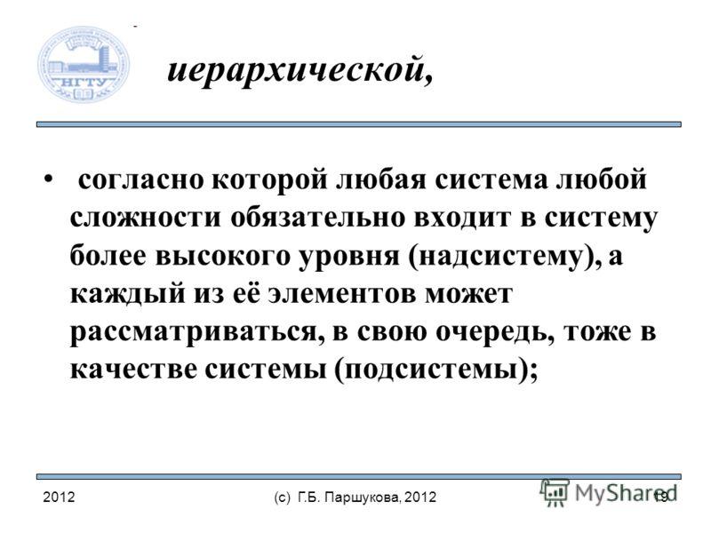 2012(с) Г.Б. Паршукова, 2012 иерархической, согласно которой любая система любой сложности обязательно входит в систему более высокого уровня (надсистему), а каждый из её элементов может рассматриваться, в свою очередь, тоже в качестве системы (подси