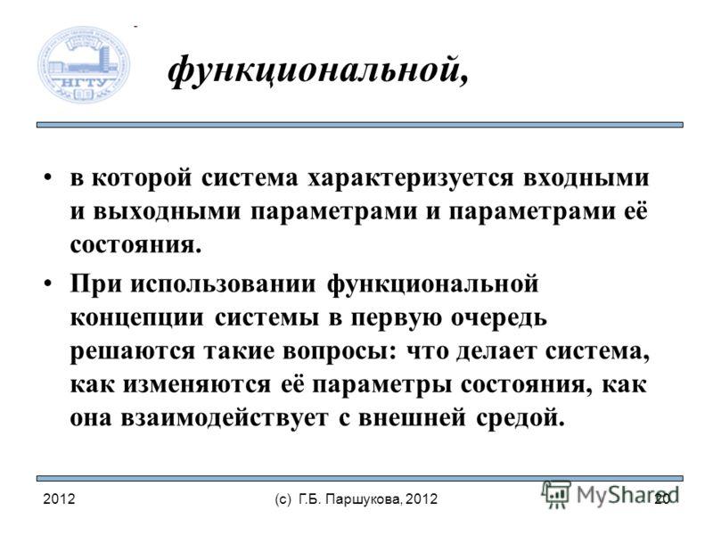 2012(с) Г.Б. Паршукова, 2012 функциональной, в которой система характеризуется входными и выходными параметрами и параметрами её состояния. При использовании функциональной концепции системы в первую очередь решаются такие вопросы: что делает система