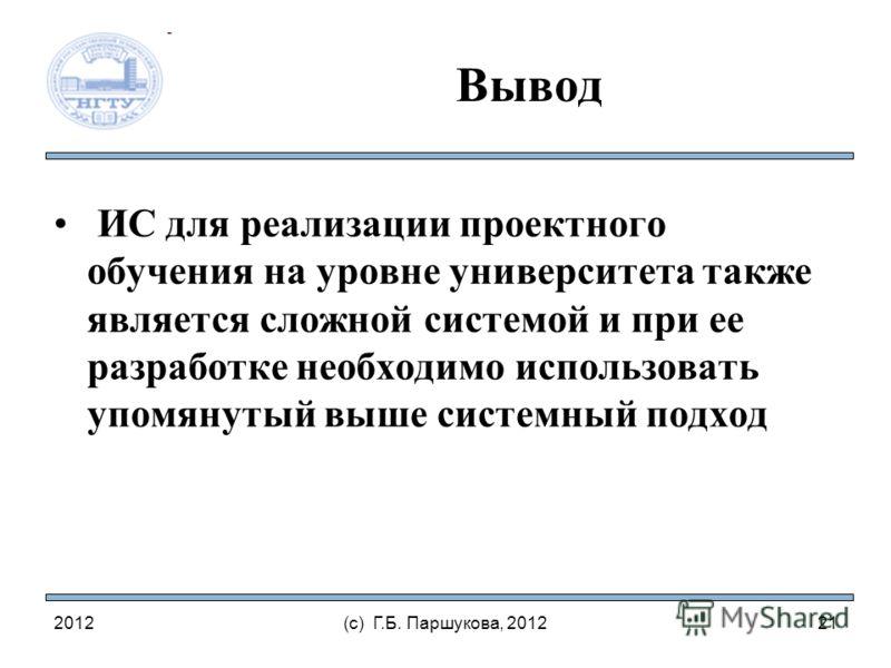 2012(с) Г.Б. Паршукова, 2012 Вывод ИС для реализации проектного обучения на уровне университета также является сложной системой и при ее разработке необходимо использовать упомянутый выше системный подход 21