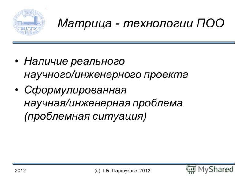 2012(с) Г.Б. Паршукова, 2012 Матрица - технологии ПОО Наличие реального научного/инженерного проекта Сформулированная научная/инженерная проблема (проблемная ситуация) 31