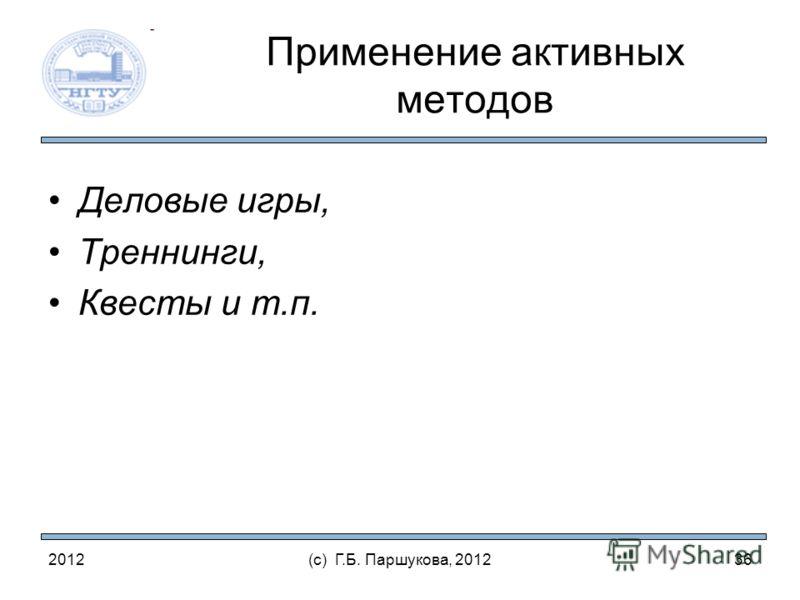 2012(с) Г.Б. Паршукова, 2012 Применение активных методов Деловые игры, Треннинги, Квесты и т.п. 36