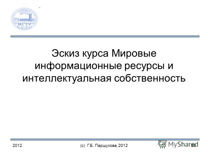 2012(с) Г.Б. Паршукова, 2012 Эскиз курса Мировые информационные ресурсы и интеллектуальная собственность 38