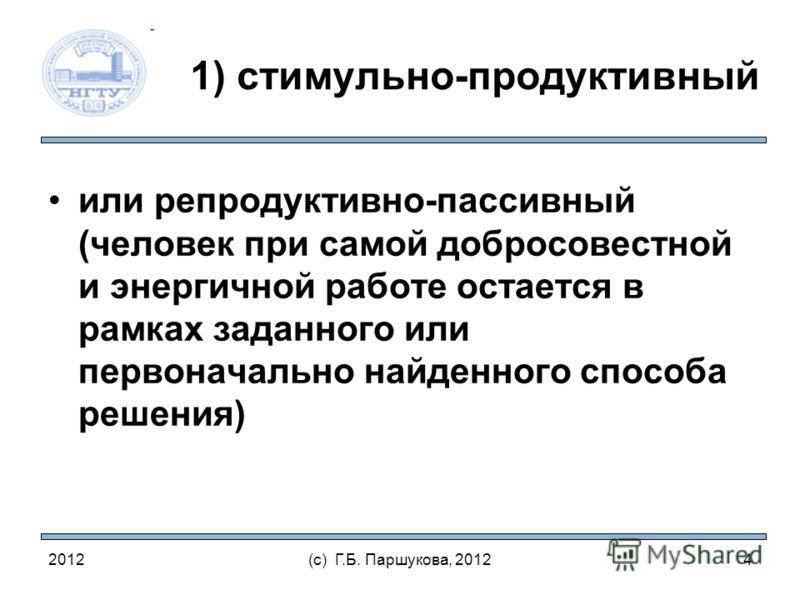 2012(с) Г.Б. Паршукова, 2012 1) стимульно-продуктивный или репродуктивно-пассивный (человек при самой добросовестной и энергичной работе остается в рамках заданного или первоначально найденного способа решения) 4
