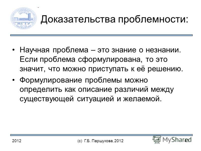 2012(с) Г.Б. Паршукова, 2012 Доказательства проблемности: Научная проблема – это знание о незнании. Если проблема сформулирована, то это значит, что можно приступать к её решению. Формулирование проблемы можно определить как описание различий между с