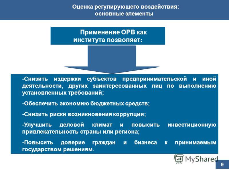 Оценка регулирующего воздействия: основные элементы 9 -Снизить издержки субъектов предпринимательской и иной деятельности, других заинтересованных лиц по выполнению установленных требований; -Обеспечить экономию бюджетных средств; -Снизить риски возн