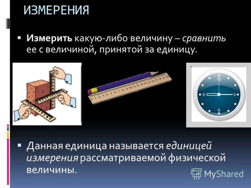 ИЗМЕРЕНИЯ Измерить какую-либо величину – сравнить ее с величиной, принятой за единицу. Данная единица называется единицей измерения рассматриваемой физической величины.