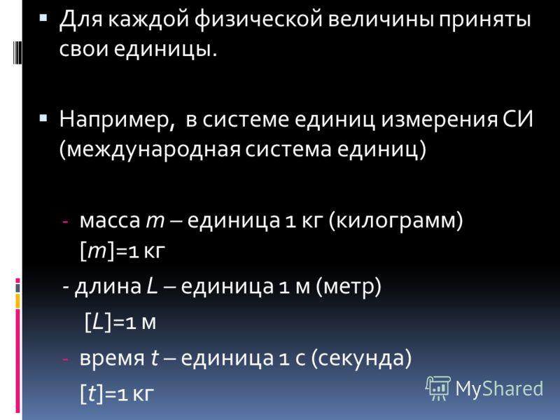 Для каждой физической величины приняты свои единицы. Например, в системе единиц измерения СИ (международная система единиц) - масса m – единица 1 кг (килограмм) [m]=1 кг - длина L – единица 1 м (метр) [L]=1 м - время t – единица 1 c (секунда) [t]=1 к