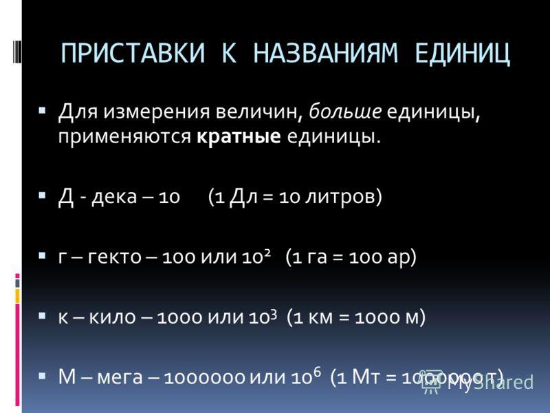 ПРИСТАВКИ К НАЗВАНИЯМ ЕДИНИЦ Для измерения величин, больше единицы, применяются кратные единицы. Д - дека – 10 (1 Дл = 10 литров) г – гекто – 100 или 10 2 (1 га = 100 ар) к – кило – 1000 или 10 3 (1 км = 1000 м) М – мега – 1000000 или 10 6 (1 Мт = 10