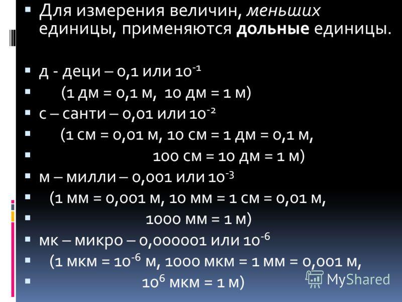 Для измерения величин, меньших единицы, применяются дольные единицы. д - деци – 0,1 или 10 -1 (1 дм = 0,1 м, 10 дм = 1 м) с – санти – 0,01 или 10 -2 (1 см = 0,01 м, 10 см = 1 дм = 0,1 м, 100 см = 10 дм = 1 м) м – милли – 0,001 или 10 -3 (1 мм = 0,001